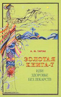 А. М. Тартак Золотая книга-7, или Здоровье без лекарств тартак а м золотая книга 4 или здоровье без лекарств