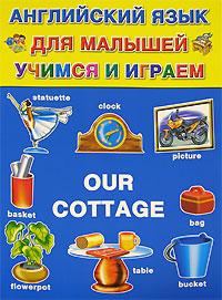 Английский для малышей. Учимся и играем / Our Сottage