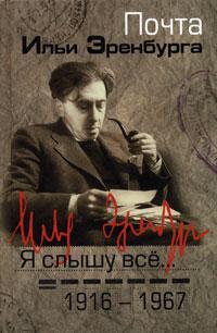 Я слышу все... Почта Ильи Эренбурга. 1916-1967