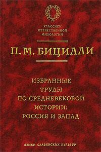 П. М. Бицилли Избранные труды по средневековой истории. Россия и Запад ISBN: 5-9551-0122-5