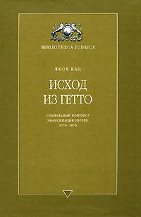 Исход из Гетто. Социальный контекст эмансипации евреев, 1770-1870. Яков Кац