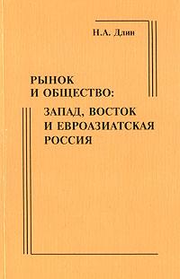 Н. А. Длин Рынок и общество. Запад, Восток и евроазиатская Россия