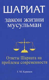 Г. М. Керимов Шариат. Закон жизни мусульман. Ответы Шариата на проблемы современности керимов г шариат закон жизни мусульман