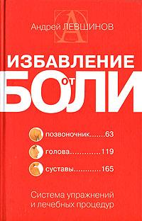 Андрей Левшинов Избавление от боли. Система упражнений и лечебных процедур природа разумного тела все о позвоночнике и суставах