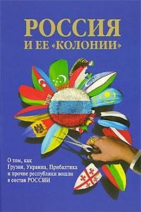 Россия и ее колонии. О том, как Грузия, Украина, Прибалтика прочие республики вошли в состав России