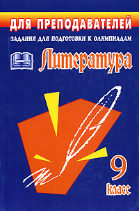 Литература. 9 класс. Задания для подготовки к олимпиадам художественная литература для 9 лет