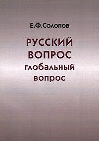 Е. Ф. Солопов Русский вопрос - глобальный вопрос ISBN: 5-89065-151-X