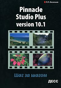 Pinnacle Studio Plus Version 10.1. Шаг за шагом. П. П. Васильев
