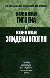 П. И. Мельниченко, П. И. Огарков, Ю. В. Лизунов Военная гигиена и военная эпидемиология