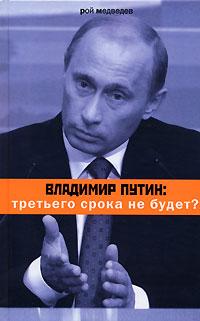 Рой Медведев Владимир Путин. Третьего срока не будет? ISBN: 978-5-9691-0196-6