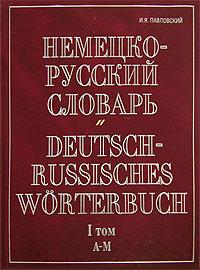 И. Я. Павловский Немецко-русский словарь. В 2 томах. Том 1. A-M / Deutsch-Russisch Worterbuch
