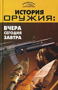В. Т. Пономарев История оружия. Вчера, сегодня, завтра сергей коровин изобретение оружия