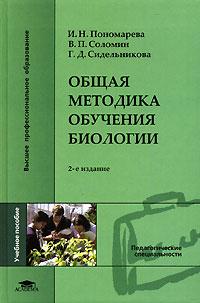 Общая методика обучения биологии. И. Н. Пономарева , В. П. Соломин, Г. Д. Сидельникова
