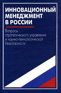 Инновационный менеджмент в России. Вопросы стратегического управления и научно-технологической безопасности