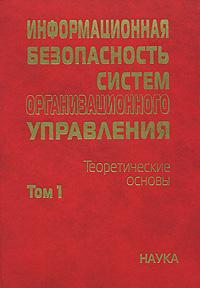 Информационная безопасность систем организационного управления. Теоретические основы. В 2 томах. Том 1