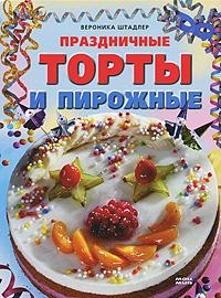 Вероника Штадлер Праздничные торты и пирожные торты и пирожные без выпекания