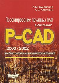 А. М. Кудрявцев, А. В. Лопаткин Проектирование печатных плат в системах P-CAD 2000-2002 电力工程cad绘图快速入门