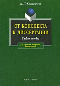 Н. И. Колесникова От конспекта к диссертации от конспекта к диссертации учебное пособие по развитию навыков письменной речи