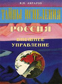 В. Н. Абраров Тайны исцеления. Россия. Внешнее управление