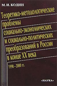 М. И. Кодин Теоретико-методологические проблемы социально-экономических и социально-политических преобразований в России в конце XX века