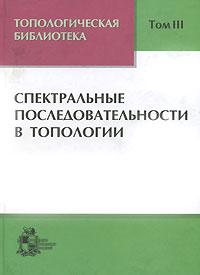 Топологическая библиотека. В 3 томах. Том 3. Спектральные последовательности в топологии мир рабле в 3 х томах том 3