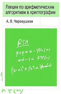 А. В. Черемушкин Лекции по арифметическим алгоритмам в криптографии ISBN: 5-94057-060-7 а н ярыгин о н ярыгин лекции и задачи по дискретной математике от теории к алгоритмам