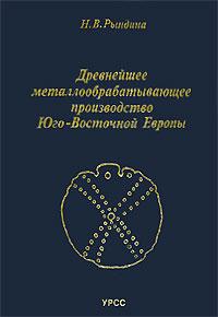 Н. В. Рындина. Древнейшее металлообрабатывающее производство Юго-Восточной Европы