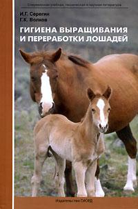 И. Г. Серегин, Г. К. Волков Гигиена выращивания и переработки лошадей