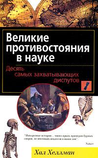 Zakazat.ru Великие противостояния в науке. Десять самых захватывающих диспутов. Хал Хеллман