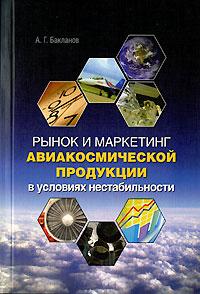 А. Г. Бакланов Рынок и маркетинг авиакосмической продукции в условиях нестабильности