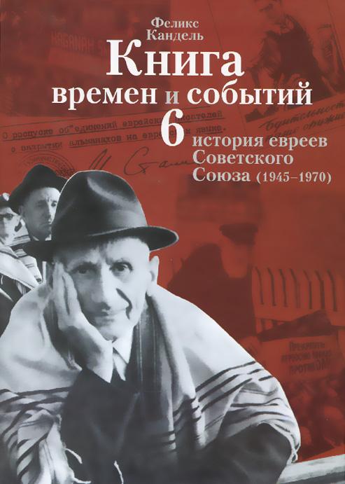 Книга времен и событий. История евреев Советского Союза (1945-1970). Том 6. Феликс Кандель