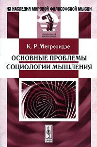 К. Р. Мегрелидзе Основные проблемы социологии мышления