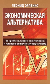Экономическая альтернатива. От криминального капитализма к планово-рыночному социализму