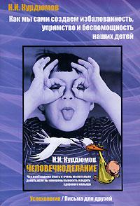 Н. И. Курдюмов Как мы сами создаем избалованность, упрямство и беспомощность наших детей. Человечкоделание книги эксмо как относиться к себе и к людям