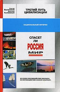 Сергей Валянский, Дмитрий Калюжный Третий путь цивилизации, или Спасет ли Россия мир?