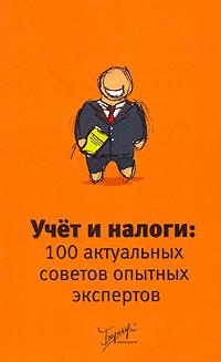 Учет и налоги. 100 актуальных советов опытных экспертов