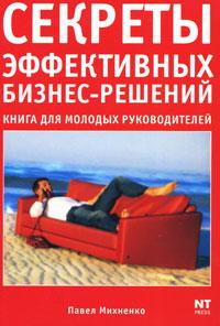 Павел Михненко Секреты эффективных бизнес-решений. Книга для молодых руководителей мозговые штурмы в коллективном принятии решений