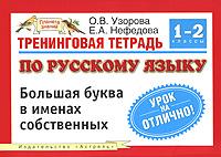 О. В. Узорова, Е. А. Нефедова Тренинговая тетрадь по русскому языку. Большая буква в именах собственных. 1-2 классы