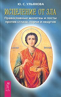 Исцеление от зла. Православные молитвы и посты против сглаза, порчи и недугов