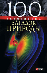 100 знаменитых загадок природы. В. В. Сядро, Т. В. Иовлева, О. Ю. Очкурова