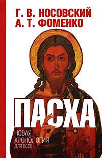 Г. В. Носовский, А. Т. Фоменко Пасха г в носовский а т фоменко как было на самом деле реконструкция подлинной истории