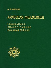 Д. В. Фролов. Арабская филология. Грамматика, стихосложение, корановедение