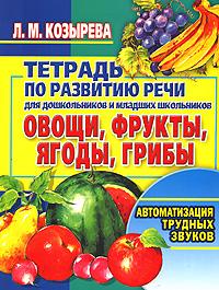 Л. М. Козырева Тетрадь по развитию речи для дошкольников и младших школьников. Овощи, фрукты, ягоды, грибы. Автоматизация трудных звуков