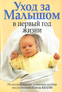 Под редакцией Паулы Келли Уход за малышом в первый год жизни первый год вашего ребенка неделя за неделей