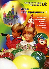 Игра - как праздник! Сценарии тематических игровых недель в детском саду
