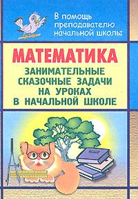 Математика. Занимательные сказочные задачи на уроках в начальной школе