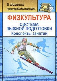 Физкультура. Система лыжной подготовки. Конспекты занятий