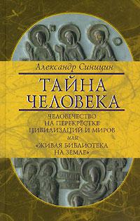 """Александр Синицин Тайна человека. Человечество на перекрестке цивилизаций и миров, или """"Живая библиотека на Земле"""""""