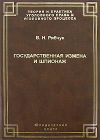 В. Н. Рябчук Государственная измена и шпионаж атаманенко и шпионаж война без трупов
