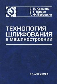 З. И. Кремень, В. Г. Юрьев, А. Ф. Бабошкин Технология шлифования в машиностроении